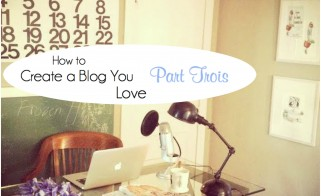 How to Create a Blog You Love, Part Trois
