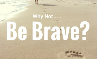 Why Not . . . Be Brave?