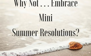 Why Not . . . Embrace Mini Summer Resolutions?