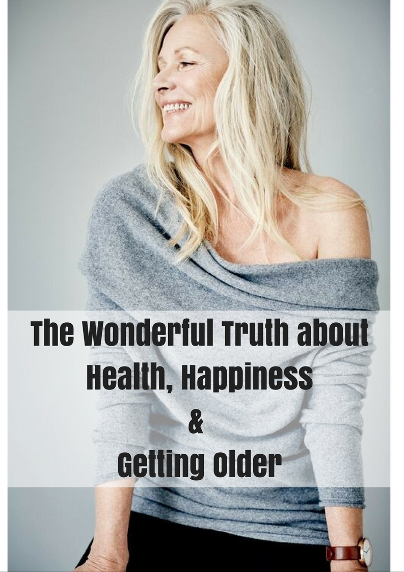 The Wonderful Truth aboutHealth, Happiness& Getting Older